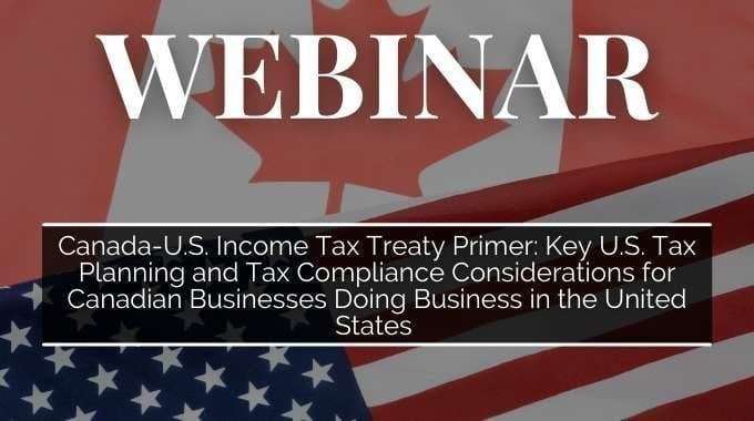 Canada-U.S. Income Tax Treaty Primer: Key U.S. Tax Planning and Tax Compliance Considerations for Canadian Businesses Doing Business in the United States