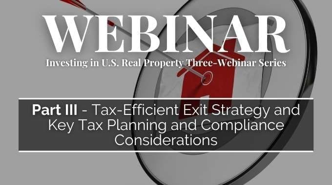 Investing in U.S. Real Property Three-Webinar Series: Part 3 – Tax-Efficient Exit Strategy and Key Tax Planning and Compliance Considerations